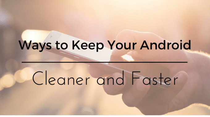 Ways to Keep Your Android Cleaner and Faster
